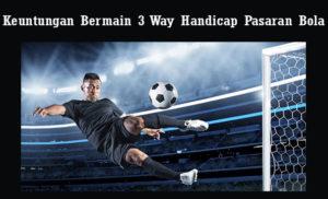 Keuntungan Bermain 3 Way Handicap Pasaran Bola